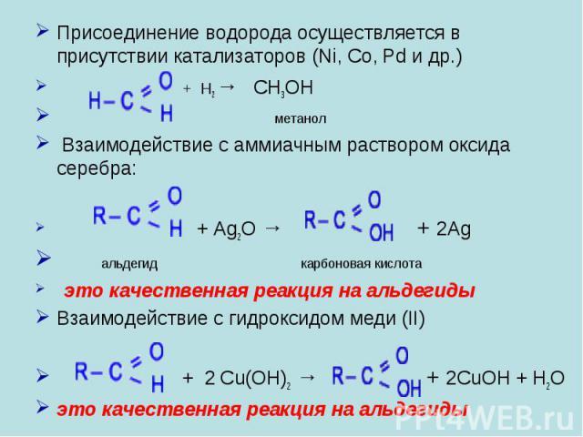Присоединение водорода осуществляется в присутствии катализаторов (Ni, Co, Pd и др.) + H2 → CH3OH метанол Взаимодействие с аммиачным раствором оксида серебра: + Ag2O → + 2Ag альдегид карбоновая кислота это качественная реакция на альдегидыВзаимодейс…