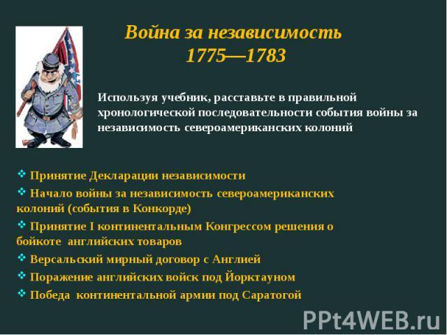 Война за независимость 1775—1783 Используя учебник, расставьте в правильной хронологической последовательности события войны за независимость североамериканских колоний Принятие Декларации независимости Начало войны за независимость североамериканск…