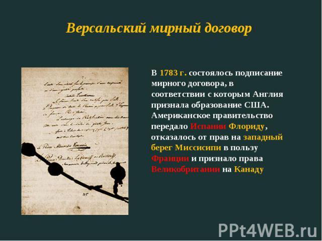 Версальский мирный договор В 1783 г. состоялось подписание мирного договора, в соответствии с которым Англия признала образование США. Американское правительство передало Испании Флориду, отказалось от прав на западный берег Миссисипи в пользу Франц…