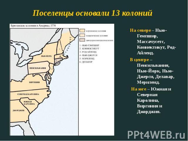 Поселенцы основали 13 колоний На севере – Нью-Гемпшир, Массачусетс, Коннектикут, Род-Айленд.В центре – Пенсильвания, Нью-Йорк, Нью-Джерси, Делавар, Мериленд. На юге – Южная и Северная Каролина, Виргиния и Джорджия.
