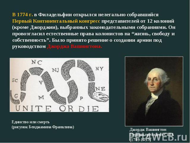 """В 1774 г. в Филадельфии открылся нелегально собравшийся Первый Континентальный конгресс представителей от 12 колоний (кроме Джорджии), выбранных законодательными собраниями. Он провозгласил естественные права колонистов на """"жизнь, свободу и собствен…"""