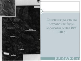 Советские ракеты на острове Свободы. Аэрофотосъемка ВВС США