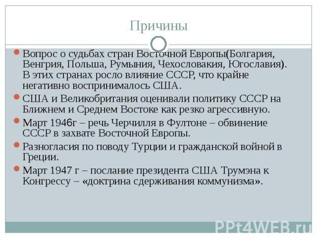 Вопрос о судьбах стран Восточной Европы(Болгария, Венгрия, Польша, Румыния, Чехословакия, Югославия). В этих странах росло влияние СССР, что крайне негативно воспринималось США.США и Великобритания оценивали политику СССР на Ближнем и Среднем Восток…