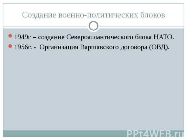 Создание военно-политических блоков 1949г – создание Североатлантического блока НАТО.1956г. - Организация Варшавского договора (ОВД).