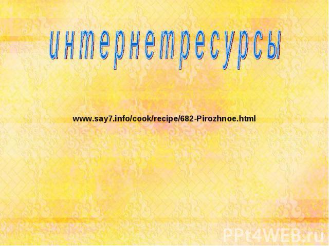 и н т е р н е т р е с у р с ы www.say7.info/cook/recipe/682-Pirozhnoe.html