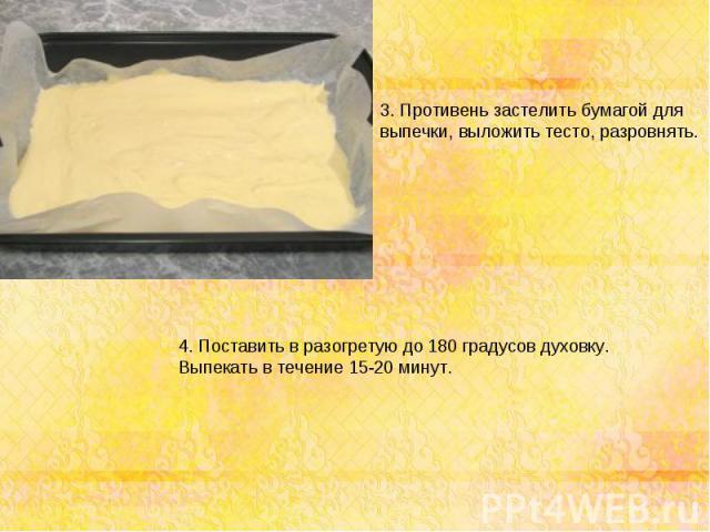 3. Противень застелить бумагой для выпечки, выложить тесто, разровнять. 4. Поставить в разогретую до 180 градусов духовку. Выпекать в течение 15-20 минут.