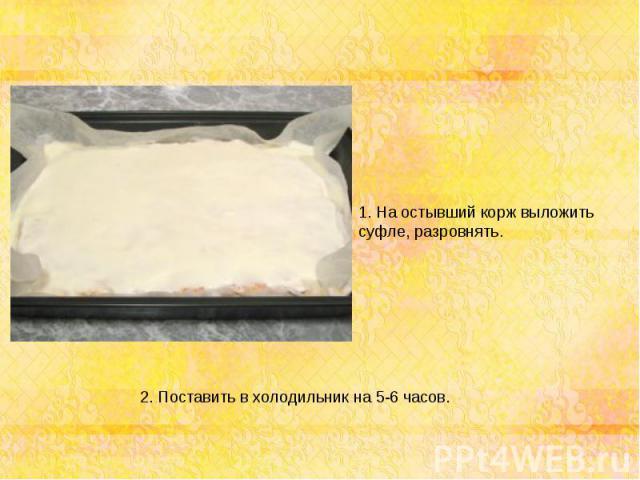1. На остывший корж выложить суфле, разровнять. 2. Поставить в холодильник на 5-6 часов.