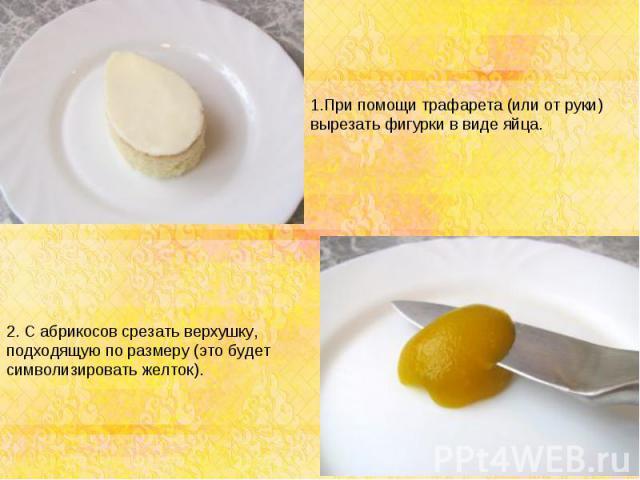 1.При помощи трафарета (или от руки) вырезать фигурки в виде яйца. 2. С абрикосов срезать верхушку, подходящую по размеру (это будет символизировать желток).