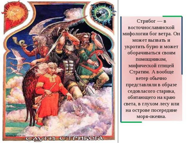 Стрибог — в восточнославянской мифологии бог ветра. Он может вызвать и укротить бурю и может оборачиваться своим помощником, мифической птицей Стратим. А вообще ветер обычно представляли в образе седовласого старика, обитающего на краю света, в глух…