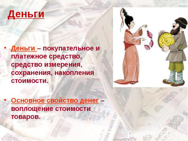 Деньги – покупательное и платежное средство, средство измерения, сохранения, накопления стоимости.Основное свойство денег – воплощение стоимости товаров.