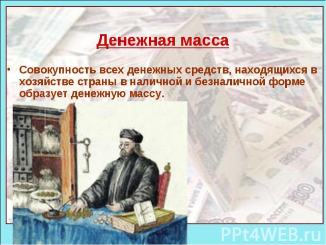Денежная масса Совокупность всех денежных средств, находящихся в хозяйстве страны в наличной и безналичной форме образует денежную массу.