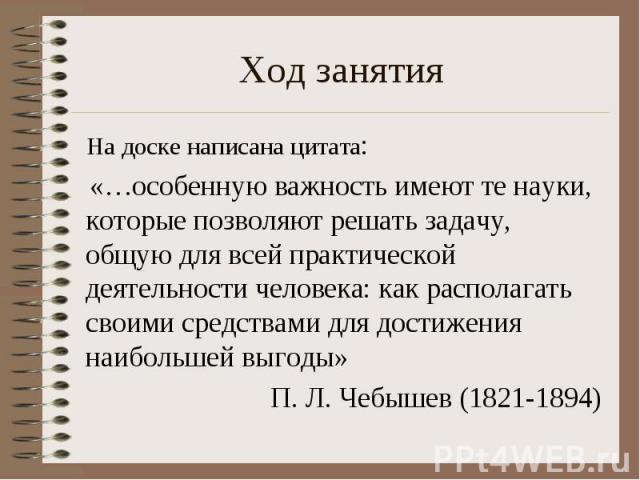 На доске написана цитата: «…особенную важность имеют те науки, которые позволяют решать задачу, общую для всей практической деятельности человека: как располагать своими средствами для достижения наибольшей выгоды»П. Л. Чебышев (1821-1894)