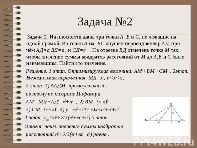 Задача 2. На плоскости даны три точки А, В и С, не лежащие на одной прямой. Из точки А на ВС опущен перпендикуляр АД, при чём АД=а,ВД=в , и СД=с . На отрезке ВД отмечена точка М так, чтобы значение суммы квадратов расстояний от М до А,В и С было наи…