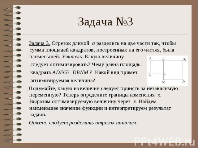 Задача 3. Отрезок длиной а разделить на две части так, чтобы сумма площадей квадратов, построенных на его частях, была наименьшей. Учитель. Какую величину следует оптимизировать? Чему равна площадь квадрата ADFG? DBNM ? Какой вид примет оптимизируем…