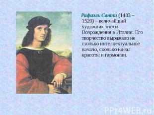 Рафаэль Санти (1483 – 1520) – величайший художник эпохи Возрождения в Италии. Ег