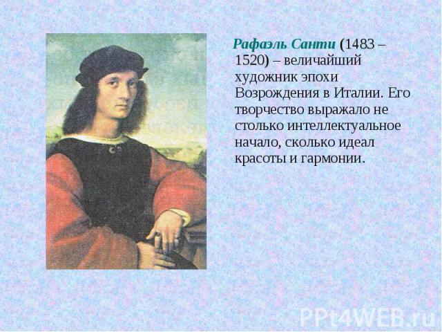 Рафаэль Санти (1483 – 1520) – величайший художник эпохи Возрождения в Италии. Его творчество выражало не столько интеллектуальное начало, сколько идеал красоты и гармонии.