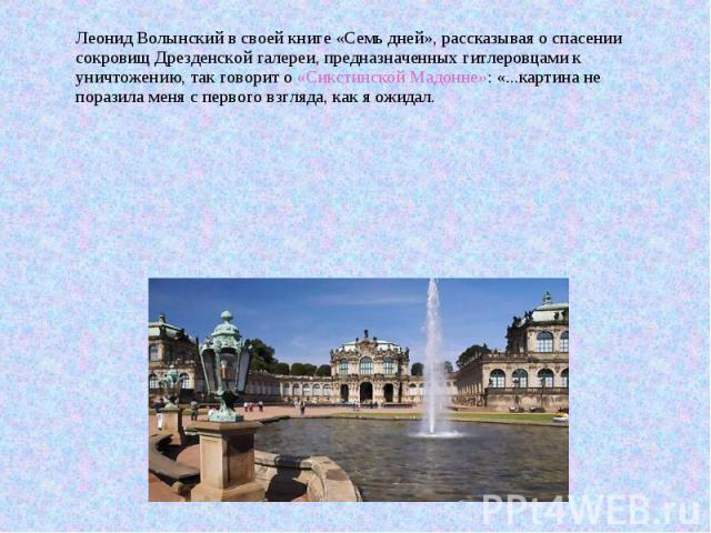 Леонид Волынский в своей книге «Семь дней», рассказывая о спасении сокровищ Дрезденской галереи, предназначенных гитлеровцами к уничтожению, так говорит о «Сикстинской Мадонне»: «...картина не поразила меня с первого взгляда, как я ожидал.