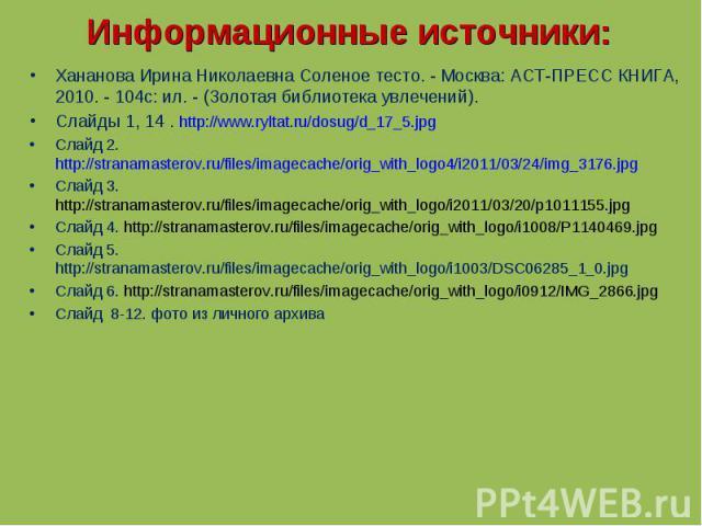 Хананова Ирина Николаевна Соленое тесто. - Москва: АСТ-ПРЕСС КНИГА, 2010. - 104с: ил. - (Золотая библиотека увлечений).Слайды 1, 14 . http://www.ryltat.ru/dosug/d_17_5.jpgСлайд 2. http://stranamasterov.ru/files/imagecache/orig_with_logo4/i2011/03/24…