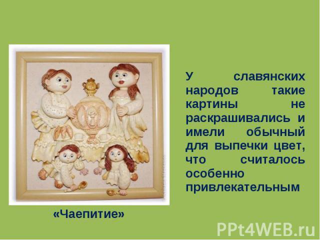 «Чаепитие» У славянских народов такие картины не раскрашивались и имели обычный для выпечки цвет, что считалось особенно привлекательным