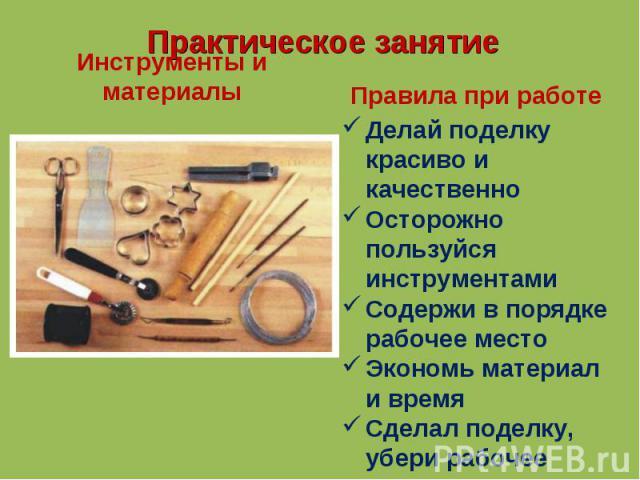 Инструменты и материалы Делай поделку красиво и качественноОсторожно пользуйся инструментамиСодержи в порядке рабочее местоЭкономь материал и времяСделал поделку, убери рабочее место