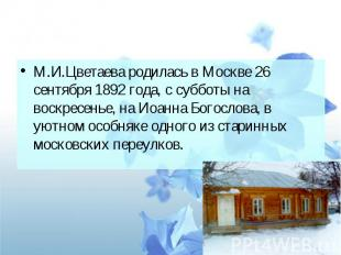 М.И.Цветаева родилась в Москве 26 сентября 1892 года, с субботы на воскресенье,