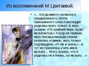 Из воспоминаний М.Цветаевой. «…Когда вместо желанного, предрешенного, почти прик