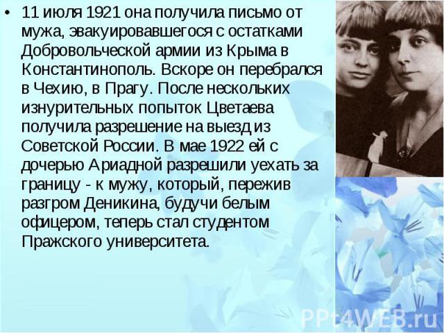 11 июля 1921 она получила письмо от мужа, эвакуировавшегося с остатками Добровольческой армии из Крыма в Константинополь. Вскоре он перебрался в Чехию, в Прагу. После нескольких изнурительных попыток Цветаева получила разрешение на выезд из Советско…