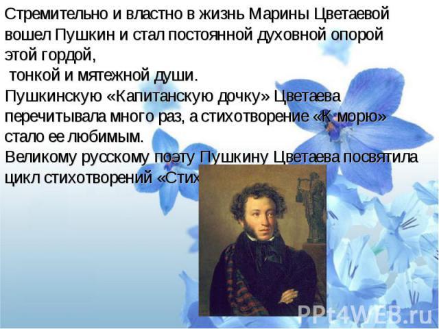 Стремительно и властно в жизнь Марины Цветаевой вошел Пушкин и стал постоянной духовной опорой этой гордой, тонкой и мятежной души. Пушкинскую «Капитанскую дочку» Цветаева перечитывала много раз, а стихотворение «К морю» стало ее любимым.Великому ру…