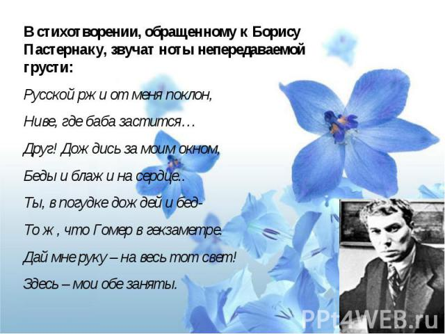 В стихотворении, обращенному к Борису Пастернаку, звучат ноты непередаваемой грусти:Русской ржи от меня поклон,Ниве, где баба застится…Друг! Дождись за моим окном,Беды и блажи на сердце..Ты, в погудке дождей и бед-То ж, что Гомер в гекзаметре.Дай мн…