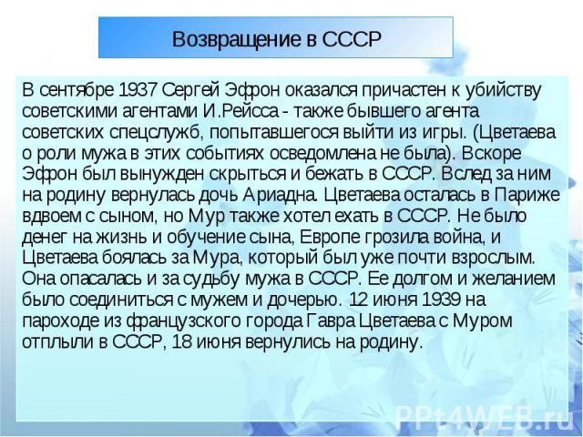 В сентябре 1937 Сергей Эфрон оказался причастен к убийству советскими агентами И.Рейсса - также бывшего агента советских спецслужб, попытавшегося выйти из игры. (Цветаева о роли мужа в этих событиях осведомлена не была). Вскоре Эфрон был вынужден ск…