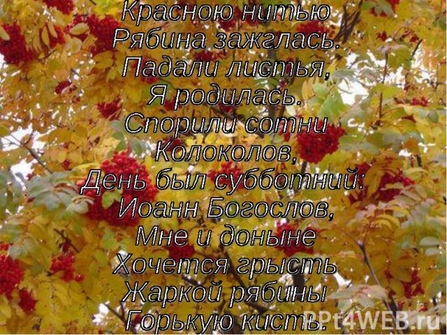 Красною нитью Рябина зажглась.Падали листья,Я родилась.Спорили сотниКолоколов,День был субботний:Иоанн Богослов,Мне и донынеХочется грыстьЖаркой рябиныГорькую кисть.