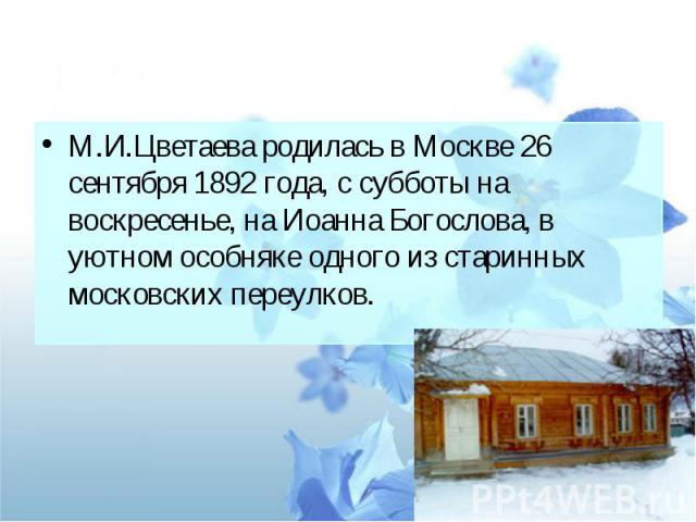 М.И.Цветаева родилась в Москве 26 сентября 1892 года, с субботы на воскресенье, на Иоанна Богослова, в уютном особняке одного из старинных московских переулков.