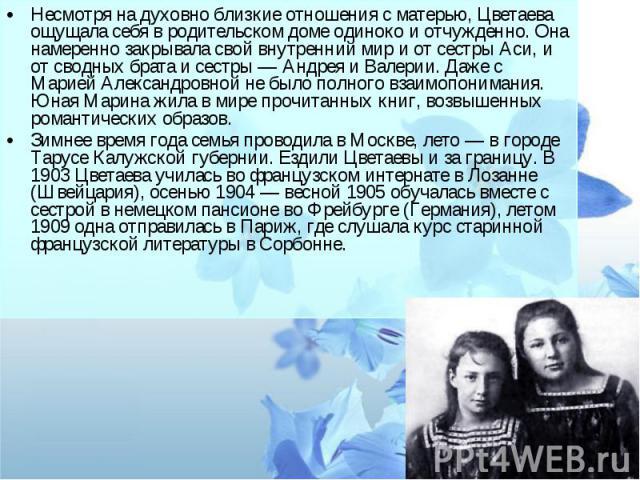 Несмотря на духовно близкие отношения с матерью, Цветаева ощущала себя в родительском доме одиноко и отчужденно. Она намеренно закрывала свой внутренний мир и от сестры Аси, и от сводных брата и сестры — Андрея и Валерии. Даже с Марией Александровно…