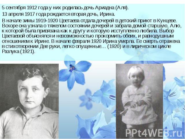 5 сентября 1912 года у них родилась дочь Ариадна (Аля).13 апреля 1917 года рождается вторая дочь, Ирина.В начале зимы 1919-1920 Цветаева отдала дочерей в детский приют в Кунцеве. Вскоре она узнала о тяжелом состоянии дочерей и забрала домой старшую,…