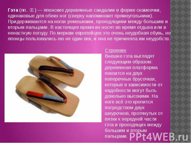 Гэта (яп. 下駄) — японские деревянные сандалии в форме скамеечки, одинаковые для обеих ног (сверху напоминают прямоугольники). Придерживаются на ногах ремешками, проходящими между большим и вторым пальцами. В настоящее время их носят во время отдыха…