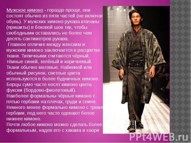 Мужское кимоно - гораздо проще, они состоят обычно из пяти частей (не включая обувь). У мужских кимоно рукава втачаны (пришиты) в боковой шов так, чтобы свободными оставались не более чем десять сантиметров рукава. Главное отличие между женским и му…