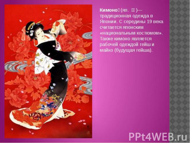 Кимоно (яп. 着物)— традиционная одежда в Японии. С середины 19 века считается японским «национальным костюмом». Также кимоно является рабочей одеждой гейш и майко (будущая гейша).
