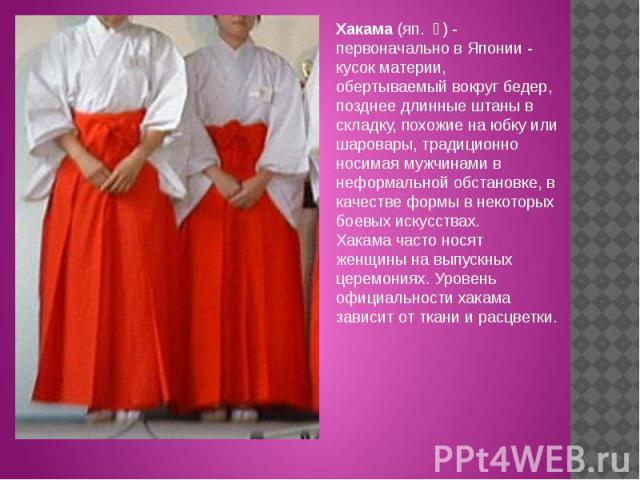 Хакама (яп. 袴) - первоначально в Японии - кусок материи, обертываемый вокруг бедер, позднее длинные штаны в складку, похожие на юбку или шаровары, традиционно носимая мужчинами в неформальной обстановке, в качестве формы в некоторых боевых искусств…