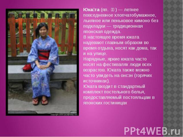 Юката (яп. 浴衣) — летнее повседневное хлопчатобумажное, льняное или пеньковое кимоно без подкладки — традиционная японская одежда.В настоящее время юката надевают главным образом во время отдыха, носят как дома, так и на улице. Нарядные, яркие юкат…