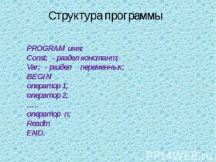 Структура программы PROGRAM имя;Const; - раздел констант;Var; - разделпеременных