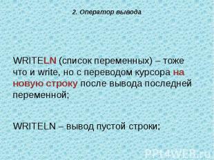 WRITELN (список переменных) – тоже что и write, но с переводом курсора на новую