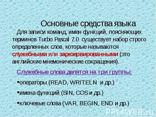 Для записи команд, имен функций, поясняющих терминов Turbo Pascal 7.0 существует набор строго определенных слов, которые называются служебными или зарезервированными (это английские мнемонические сокращения).Служебные слова делятся на три группы:опе…
