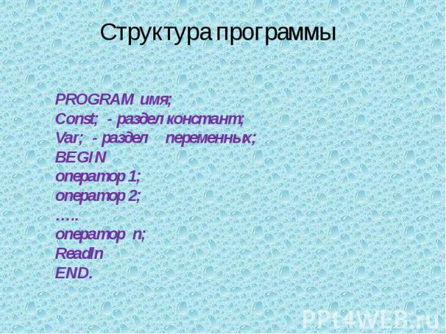Структура программы PROGRAM имя;Const; - раздел констант;Var; - разделпеременных;BEGINоператор 1;оператор 2;…..оператор n;ReadlnEND.
