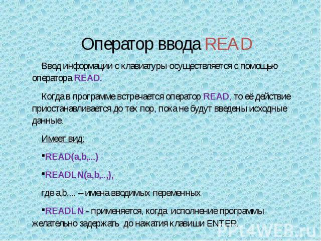 Ввод информации с клавиатуры осуществляется с помощью оператора READ.Когда в программе встречается оператор READ, то её действие приостанавливается до тех пор, пока не будут введены исходные данные.Имеет вид:READ(а,b,...) READLN(а,b,..,),где а,b,...…