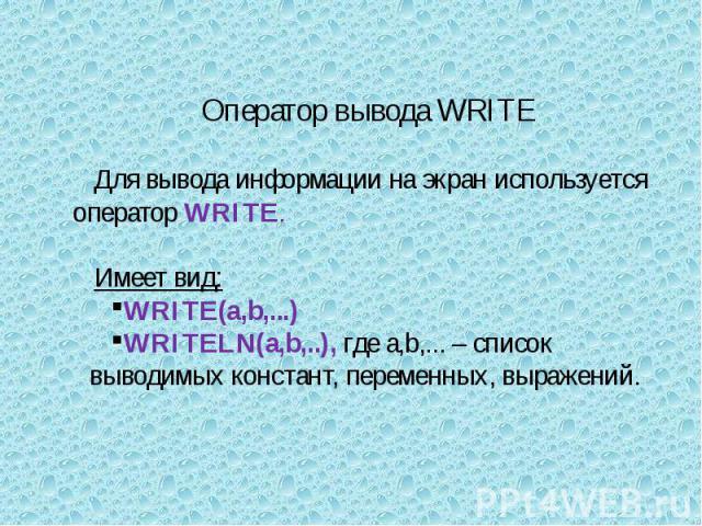 Оператор вывода WRITE Для вывода информации на экран используется оператор WRITE.Имеет вид:WRITE(а,b,...) WRITELN(а,b,..), где а,b,... – список выводимых констант, переменных, выражений.