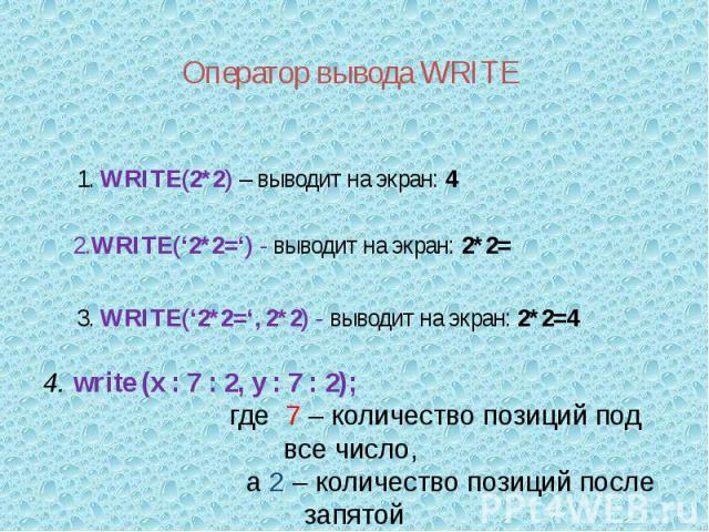 Оператор вывода WRITE 4. write (x : 7 : 2, y : 7 : 2); где 7 – количество позиций под все число, а 2 – количество позиций после запятой