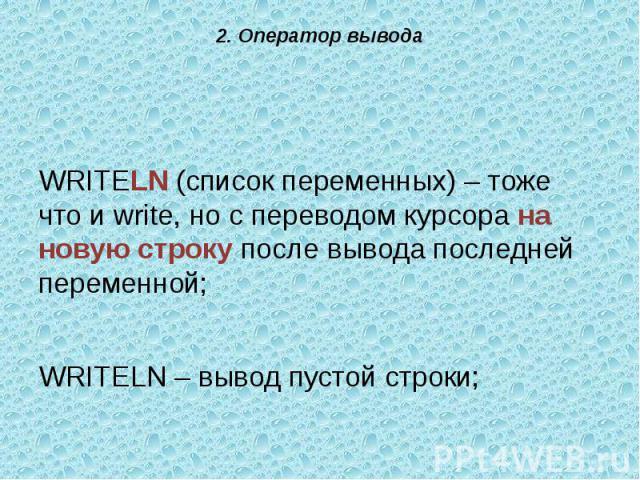 WRITELN (список переменных) – тоже что и write, но с переводом курсора на новую строку после вывода последней переменной;WRITELN – вывод пустой строки;