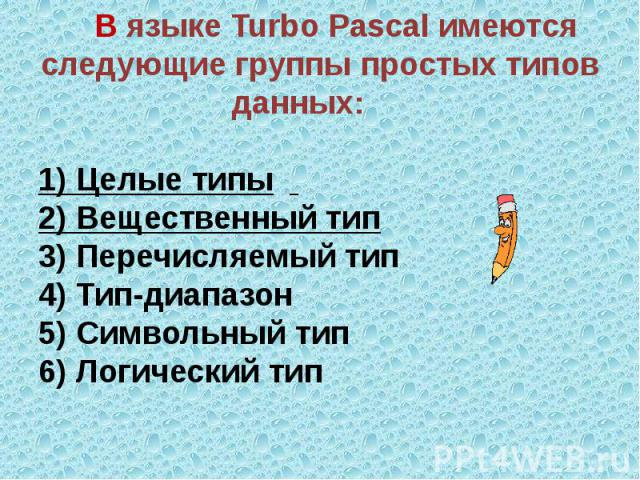 В языке Turbo Pascal имеются следующие группы простых типов данных: 1) Целые типы 2) Вещественный тип3) Перечисляемый тип 4) Тип-диапазон5) Символьный тип6) Логический тип