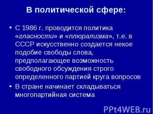 С 1986 г. проводится политика «гласности» и «плюрализма», т.е. в СССР искусствен