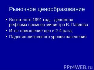 Весна-лето 1991 год – денежная реформа премьер-министра В. ПавловаИтог: повышени